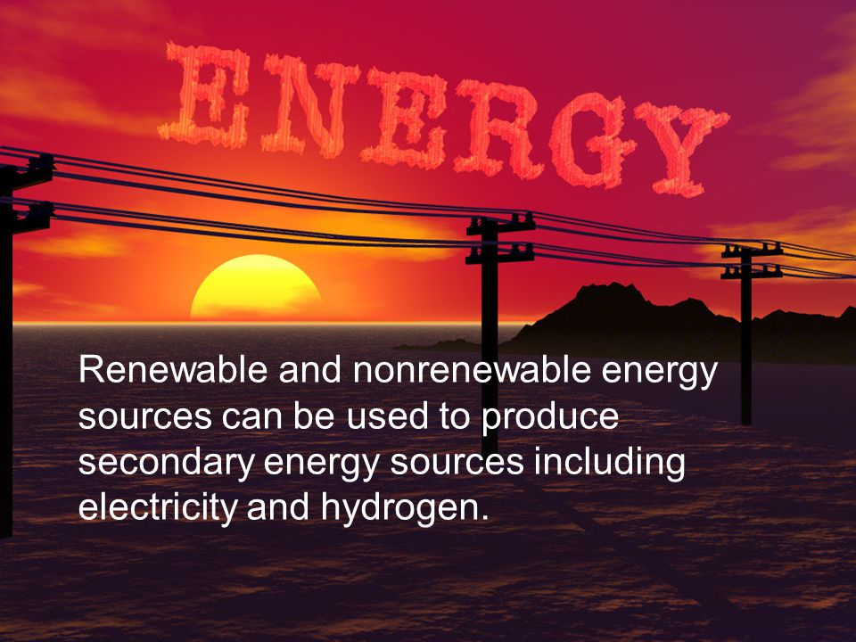 Renewable and nonrenewable energy sources can be used to produce secondary energy sources including electricity and hydrogen.
