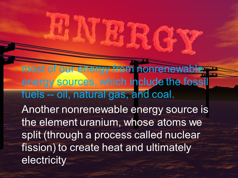 most of our energy from nonrenewable energy sources, which include the fossil fuels -- oil, natural gas, and coal.