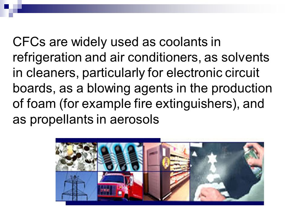 CFCs are widely used as coolants in refrigeration and air conditioners, as solvents in cleaners, particularly for electronic circuit boards, as a blowing agents in the production of foam (for example fire extinguishers), and as propellants in aerosols.
