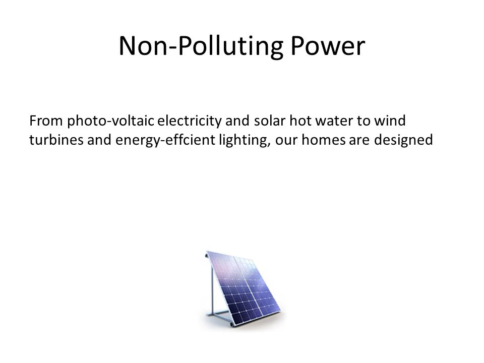 Non-Polluting Power From photo-voltaic electricity and solar hot water to wind turbines and energy-effcient lighting, our homes are designed.