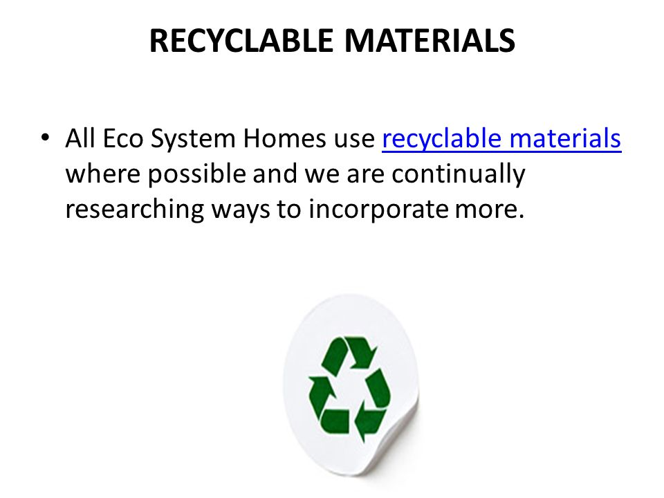 RECYCLABLE MATERIALS All Eco System Homes use recyclable materials where possible and we are continually researching ways to incorporate more.