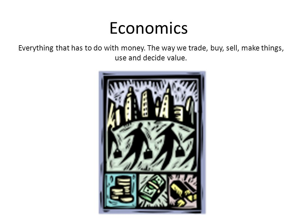 Economics Everything that has to do with money.