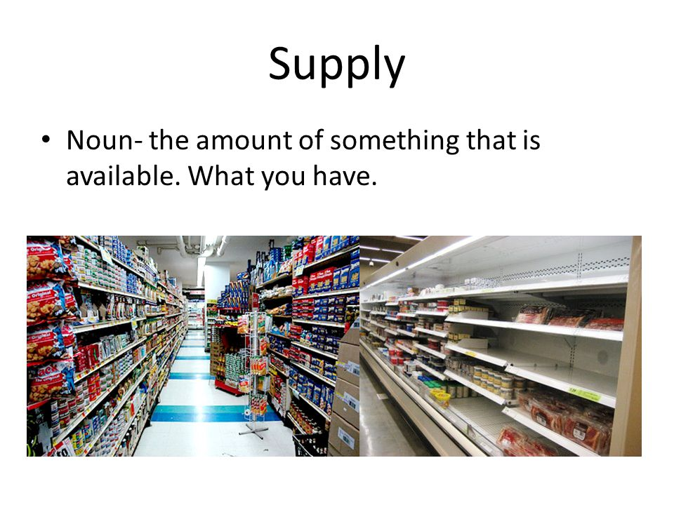 Supply Noun- the amount of something that is available. What you have.