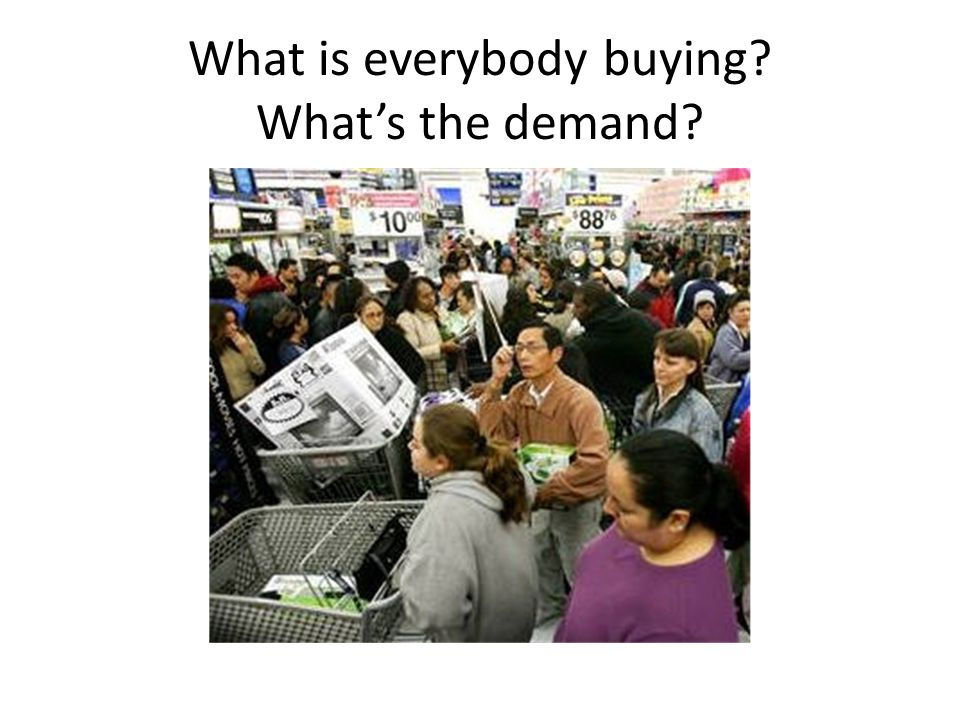 What is everybody buying What's the demand