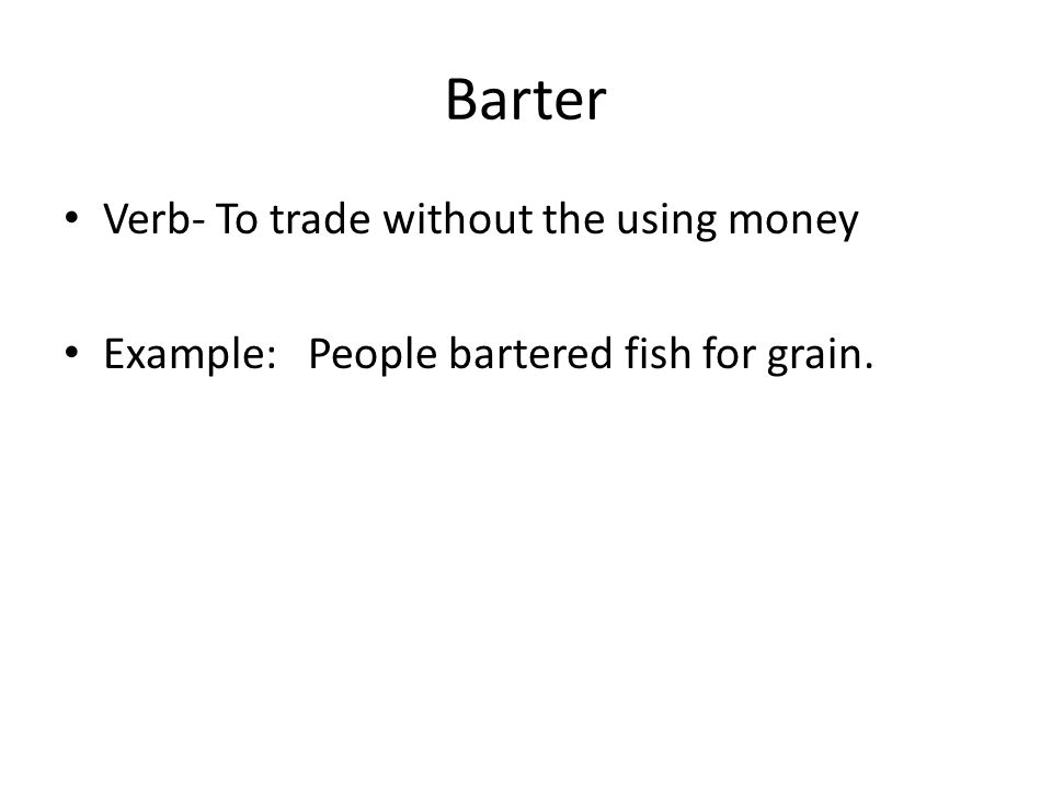 Barter Verb- To trade without the using money