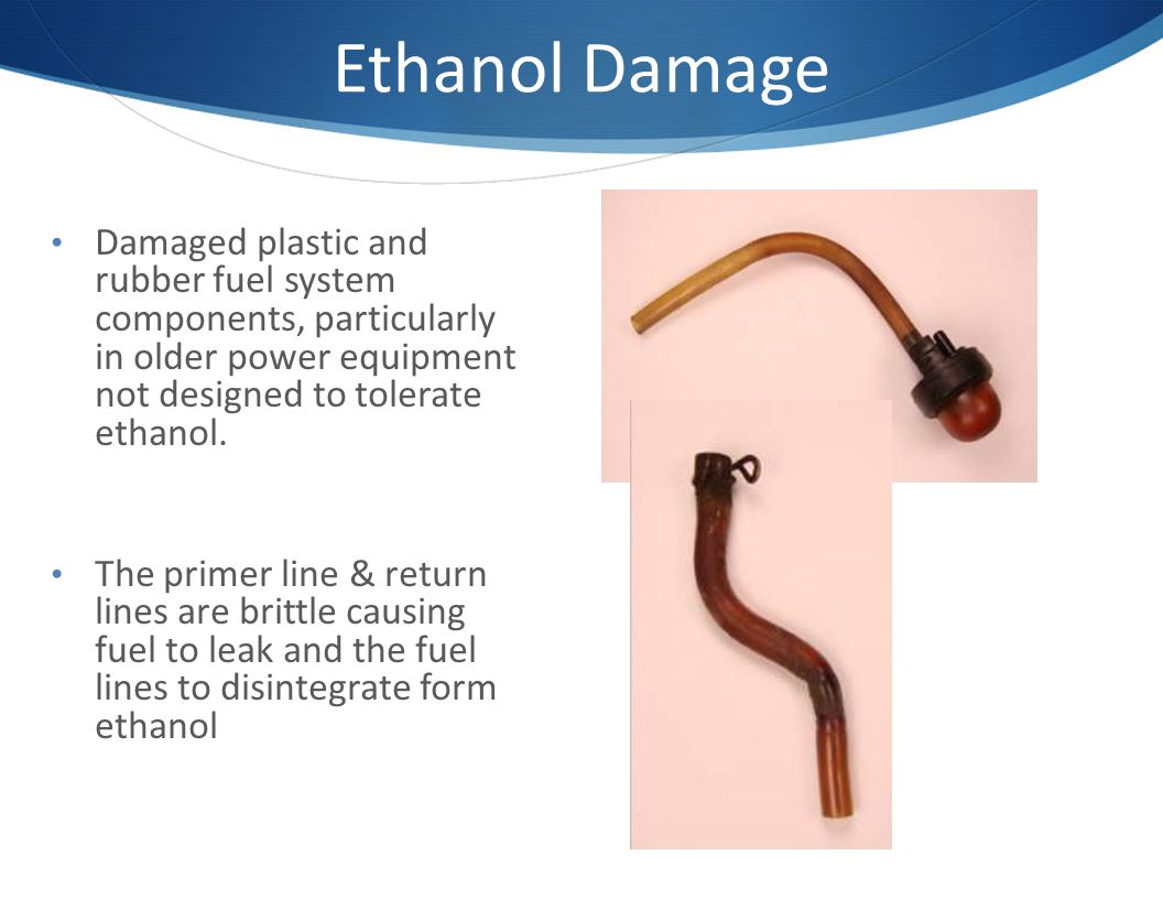 Ethanol Damage Damaged plastic and rubber fuel system components, particularly in older power equipment not designed to tolerate ethanol.