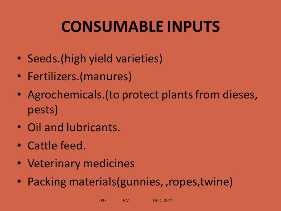 CONSUMABLE INPUTS Seeds.(high yield varieties) Fertilizers.(manures)