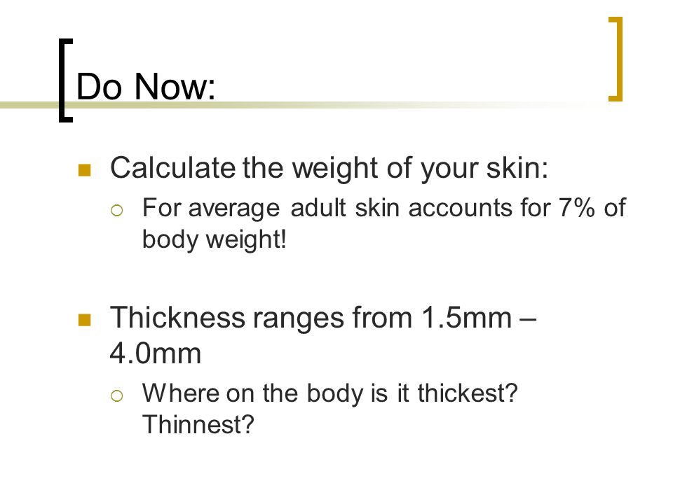 Do Now: Calculate the weight of your skin: