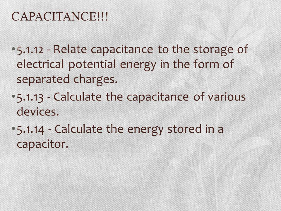 CAPACITANCE!!! 5.1.12 - Relate capacitance to the storage of electrical potential energy in the form of separated charges.