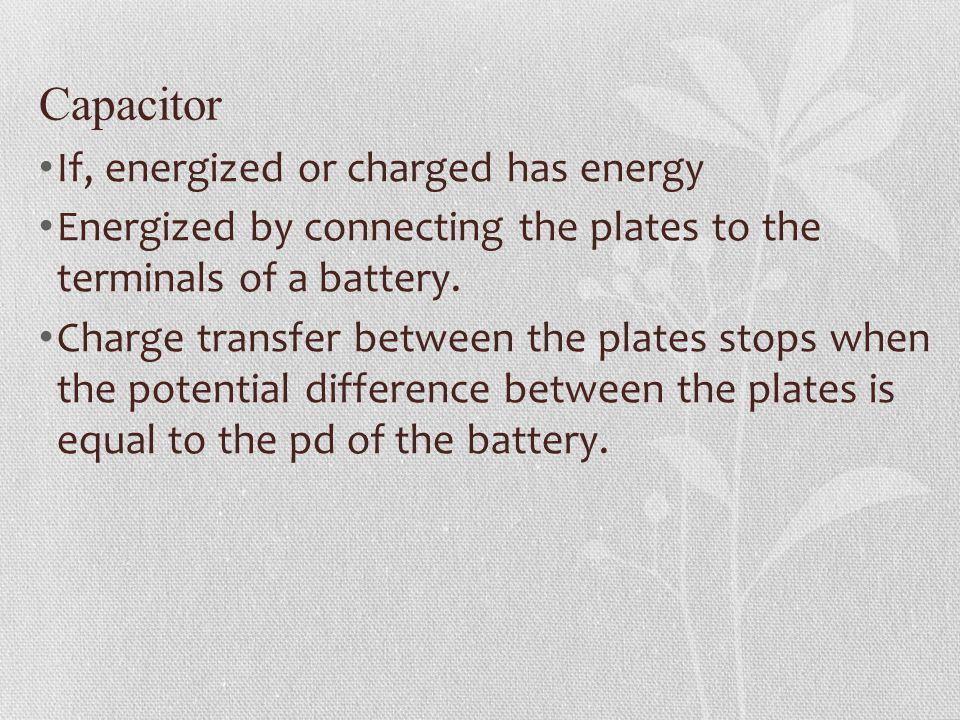 Capacitor If, energized or charged has energy