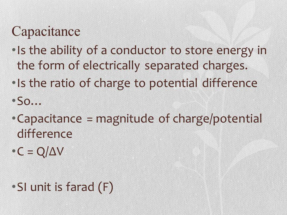 Capacitance Is the ability of a conductor to store energy in the form of electrically separated charges.