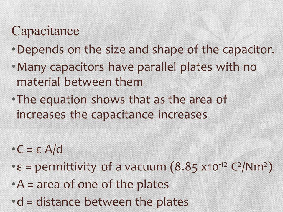 Capacitance Depends on the size and shape of the capacitor.