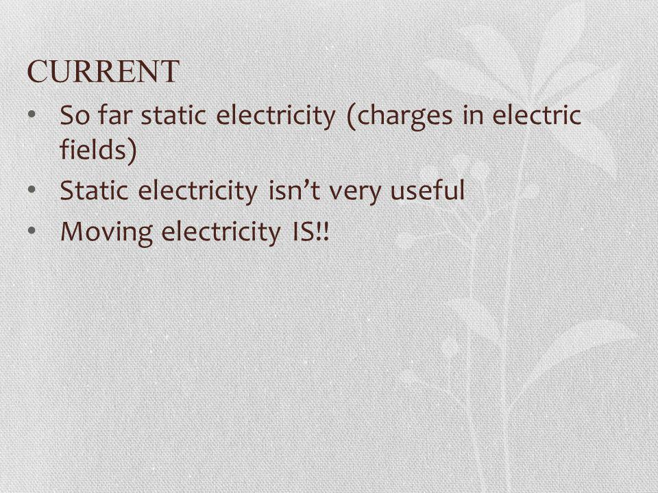 CURRENT So far static electricity (charges in electric fields)