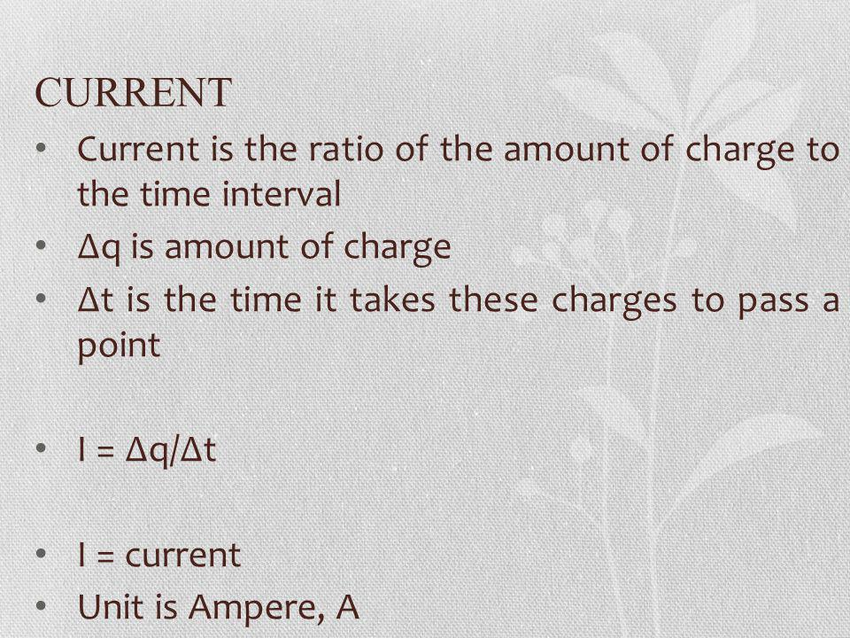 CURRENT Current is the ratio of the amount of charge to the time interval. ∆q is amount of charge.