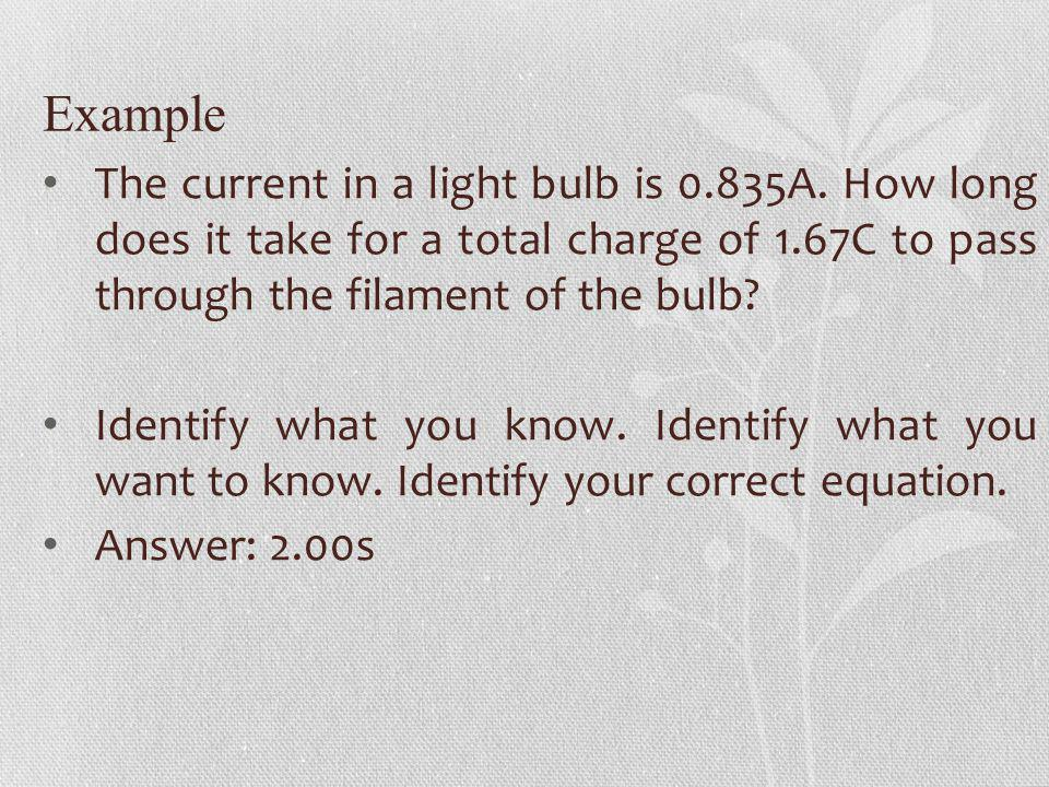 Example The current in a light bulb is 0.835A. How long does it take for a total charge of 1.67C to pass through the filament of the bulb