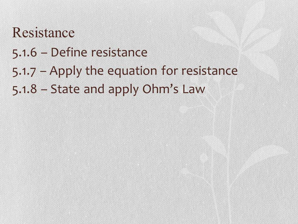 Resistance 5.1.6 – Define resistance 5.1.7 – Apply the equation for resistance 5.1.8 – State and apply Ohm's Law
