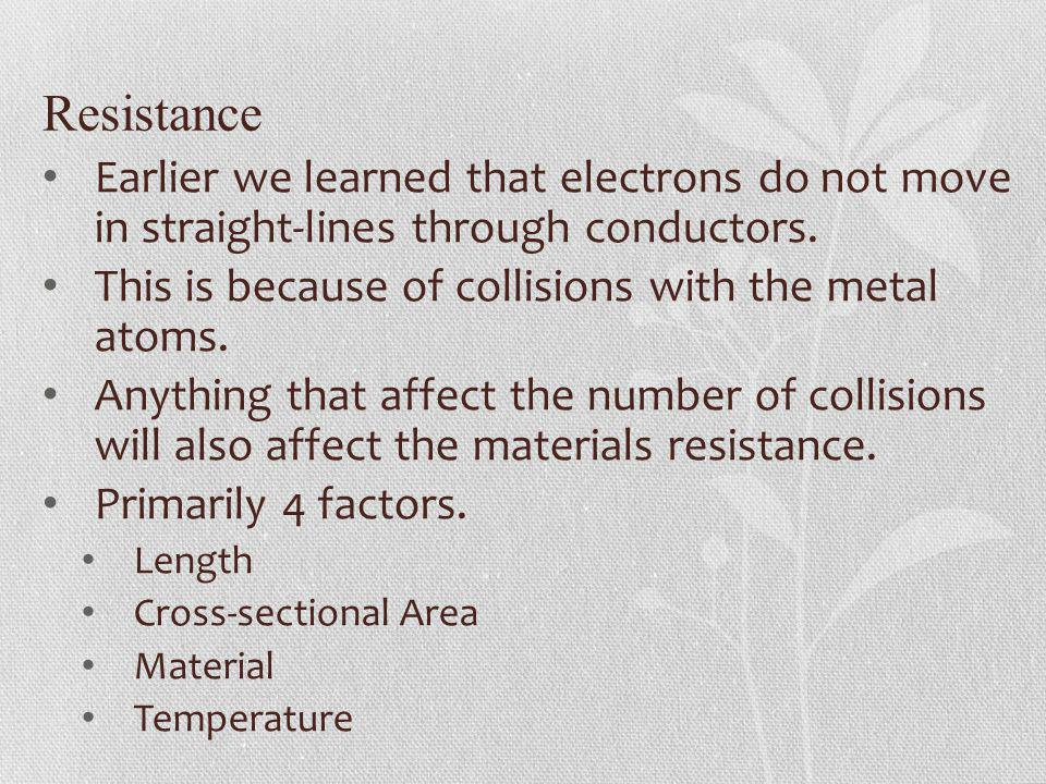 Resistance Earlier we learned that electrons do not move in straight-lines through conductors. This is because of collisions with the metal atoms.