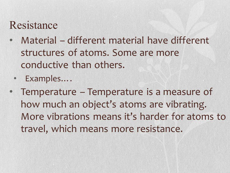 Resistance Material – different material have different structures of atoms. Some are more conductive than others.