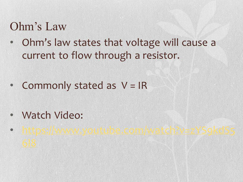 Ohm's Law Ohm's law states that voltage will cause a current to flow through a resistor. Commonly stated as V = IR.