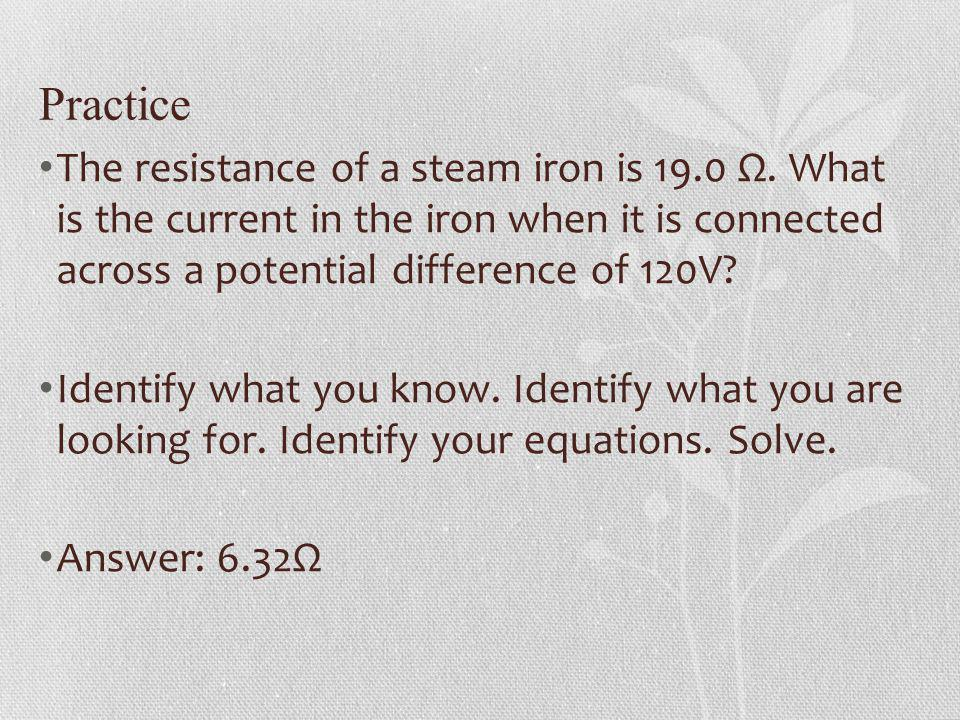 Practice The resistance of a steam iron is 19.0 Ω. What is the current in the iron when it is connected across a potential difference of 120V