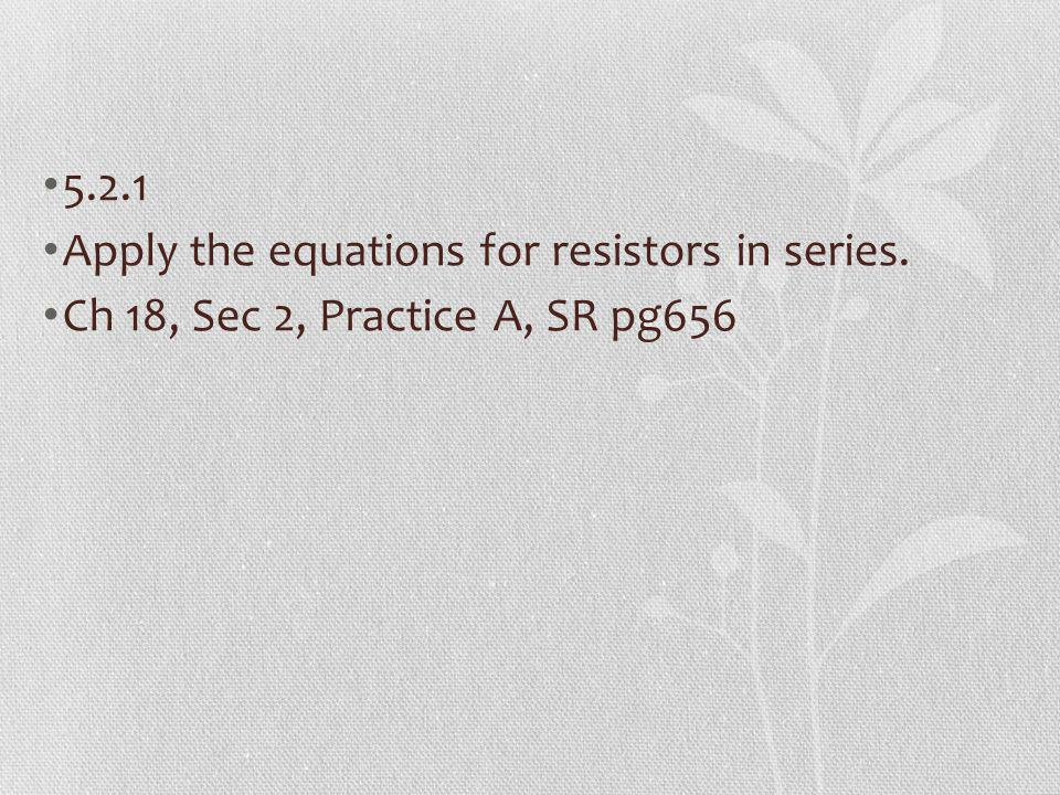 5.2.1 Apply the equations for resistors in series. Ch 18, Sec 2, Practice A, SR pg656