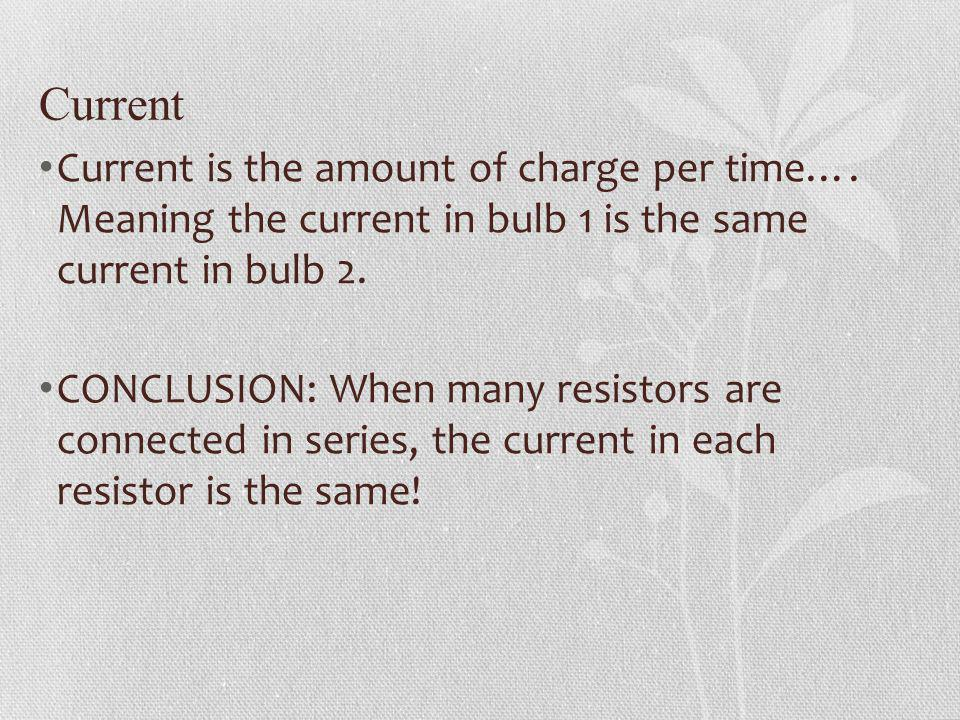 Current Current is the amount of charge per time…. Meaning the current in bulb 1 is the same current in bulb 2.