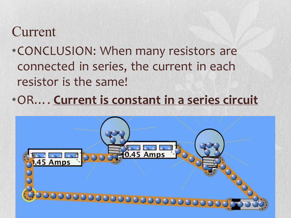 Current CONCLUSION: When many resistors are connected in series, the current in each resistor is the same!