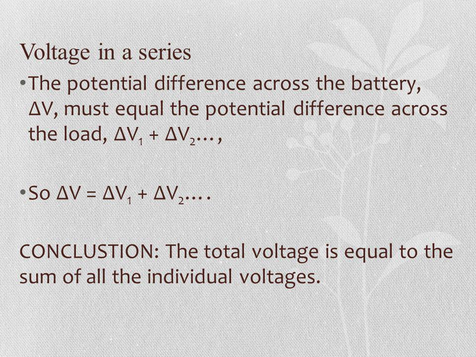 Voltage in a series The potential difference across the battery, ∆V, must equal the potential difference across the load, ∆V1 + ∆V2…,
