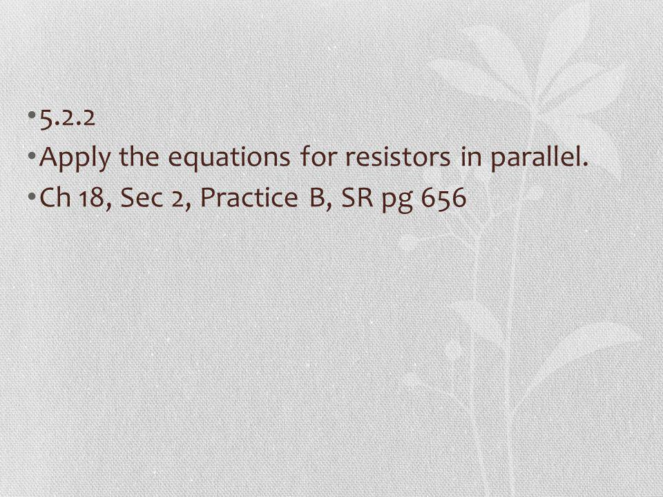 5.2.2 Apply the equations for resistors in parallel. Ch 18, Sec 2, Practice B, SR pg 656