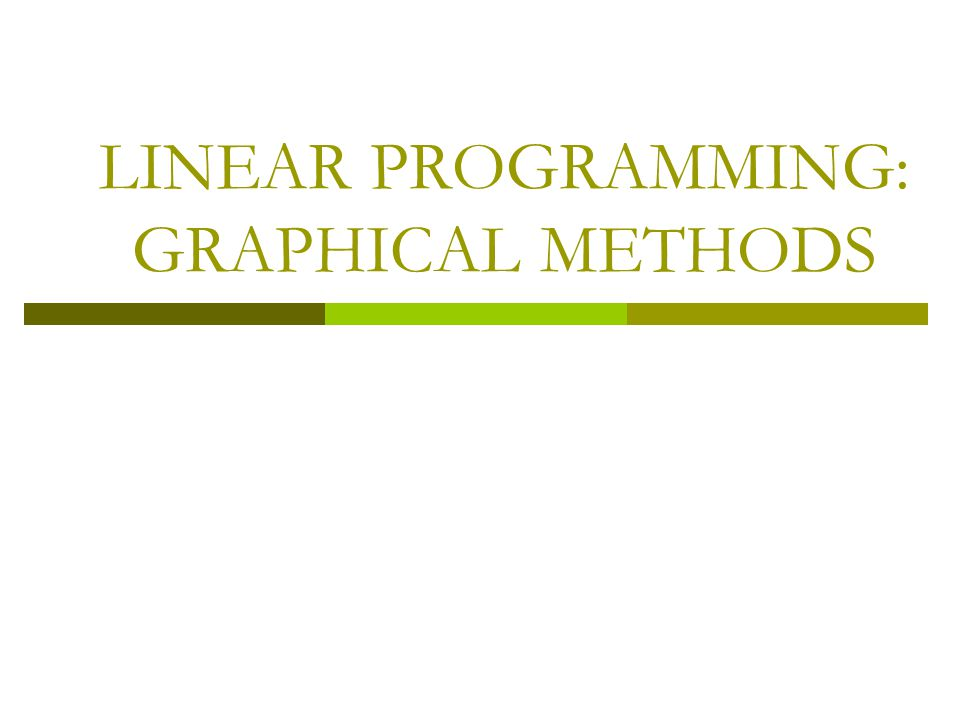 LINEAR PROGRAMMING: GRAPHICAL METHODS