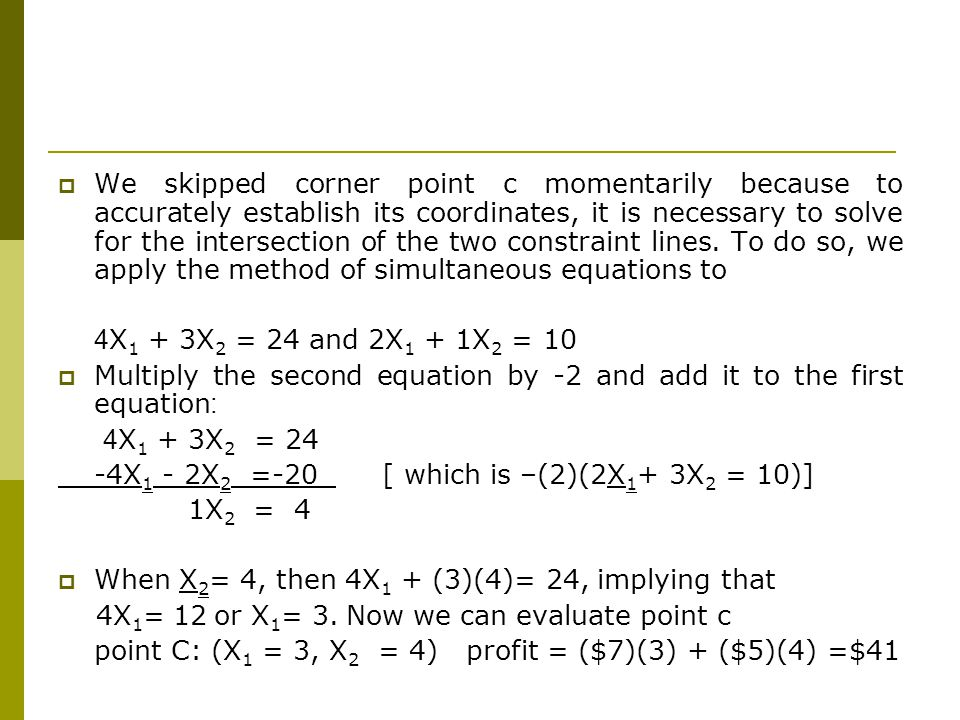 We skipped corner point c momentarily because to accurately establish its coordinates, it is necessary to solve for the intersection of the two constraint lines. To do so, we apply the method of simultaneous equations to
