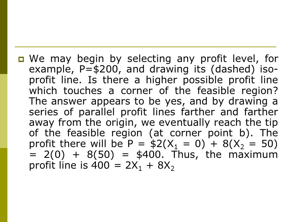 We may begin by selecting any profit level, for example, P=$200, and drawing its (dashed) iso-profit line.
