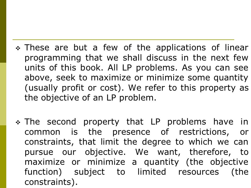 These are but a few of the applications of linear programming that we shall discuss in the next few units of this book. All LP problems. As you can see above, seek to maximize or minimize some quantity (usually profit or cost). We refer to this property as the objective of an LP problem.