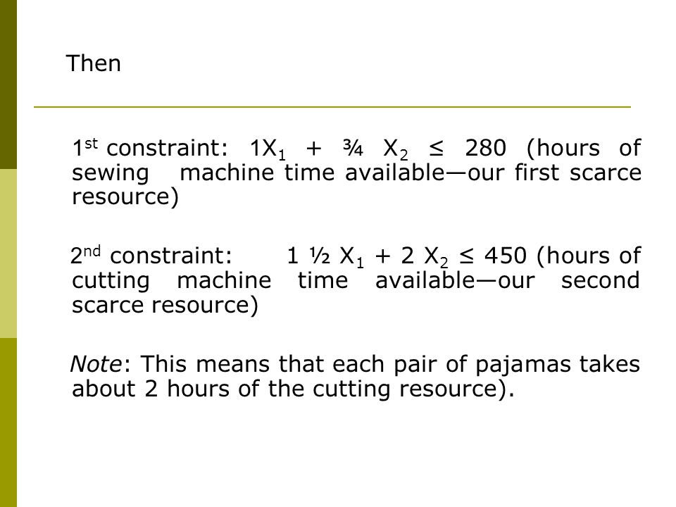 Then 1st constraint: 1X1 + ¾ X2 ≤ 280 (hours of sewing machine time available—our first scarce resource)