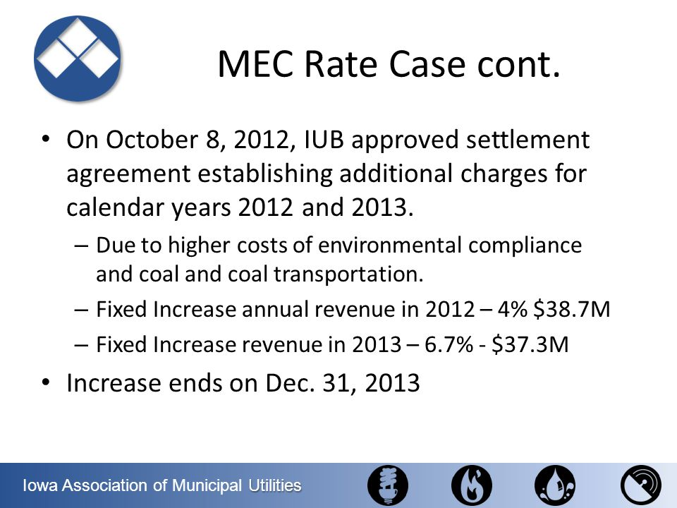 MEC Rate Case cont. On October 8, 2012, IUB approved settlement agreement establishing additional charges for calendar years 2012 and 2013.