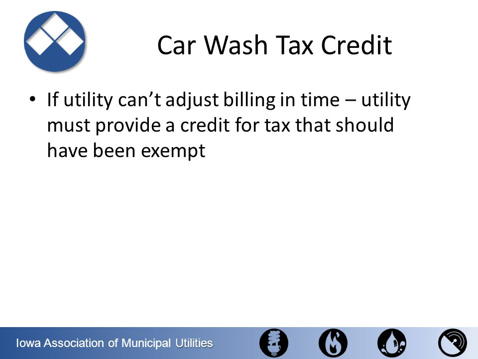 Car Wash Tax Credit If utility can't adjust billing in time – utility must provide a credit for tax that should have been exempt.