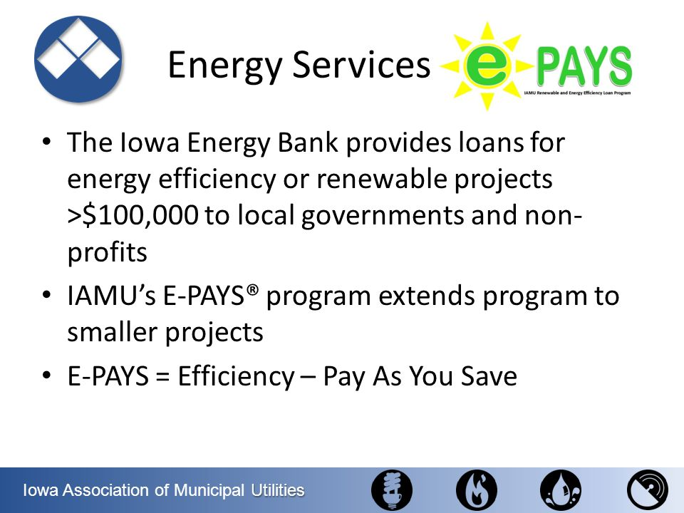 Energy Services The Iowa Energy Bank provides loans for energy efficiency or renewable projects >$100,000 to local governments and non-profits.