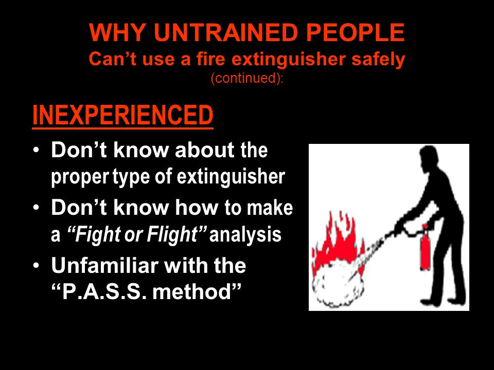 WHY UNTRAINED PEOPLE Can't use a fire extinguisher safely (continued):