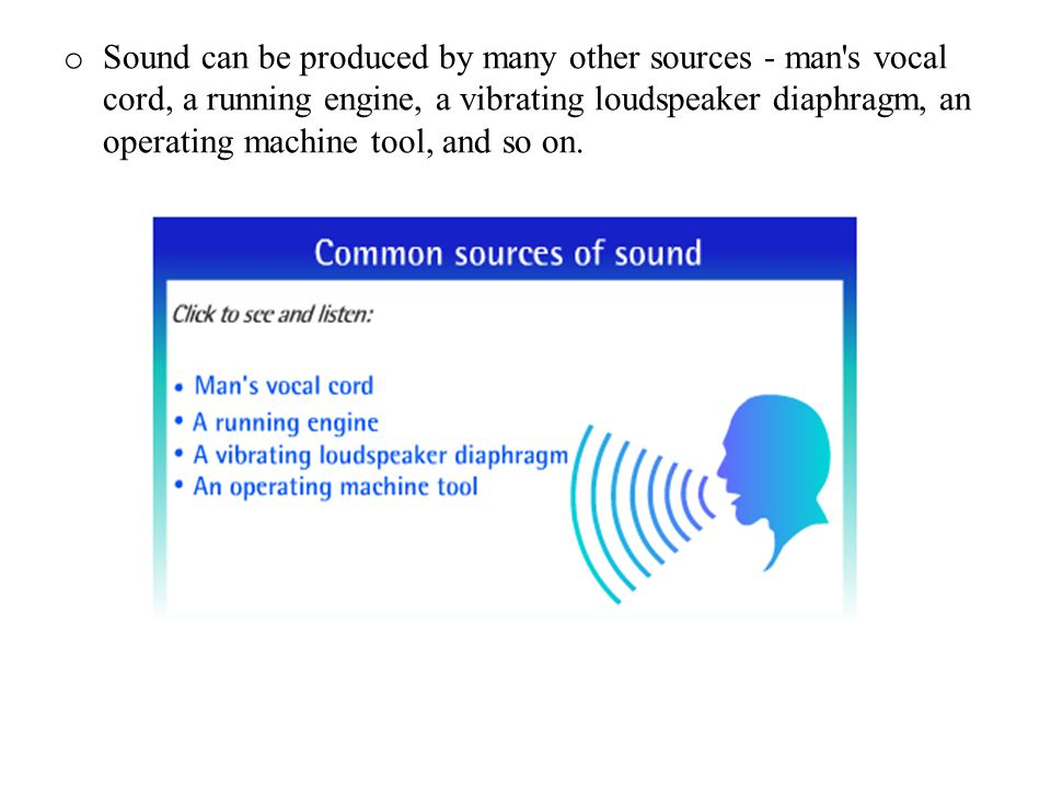 Sound can be produced by many other sources - man s vocal cord, a running engine, a vibrating loudspeaker diaphragm, an operating machine tool, and so on.