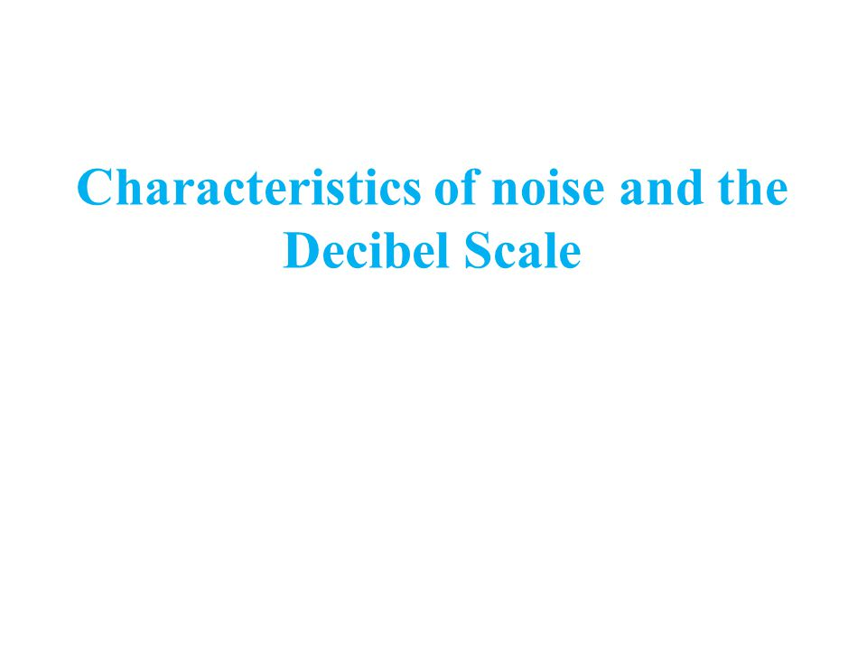 Characteristics of noise and the Decibel Scale