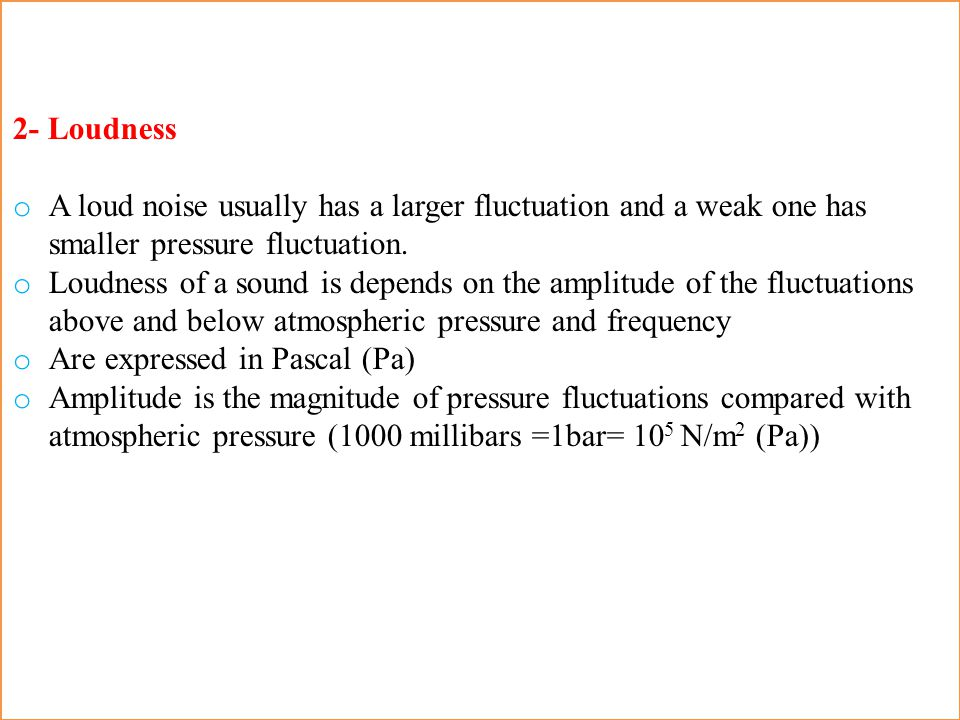2- Loudness A loud noise usually has a larger fluctuation and a weak one has smaller pressure fluctuation.
