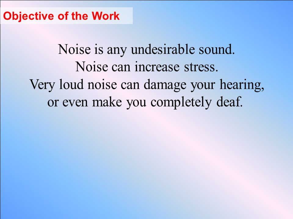 Noise is any undesirable sound. Noise can increase stress.