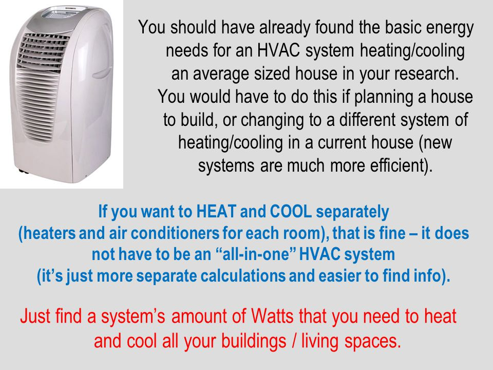 You should have already found the basic energy needs for an HVAC system heating/cooling an average sized house in your research. You would have to do this if planning a house to build, or changing to a different system of heating/cooling in a current house (new systems are much more efficient).