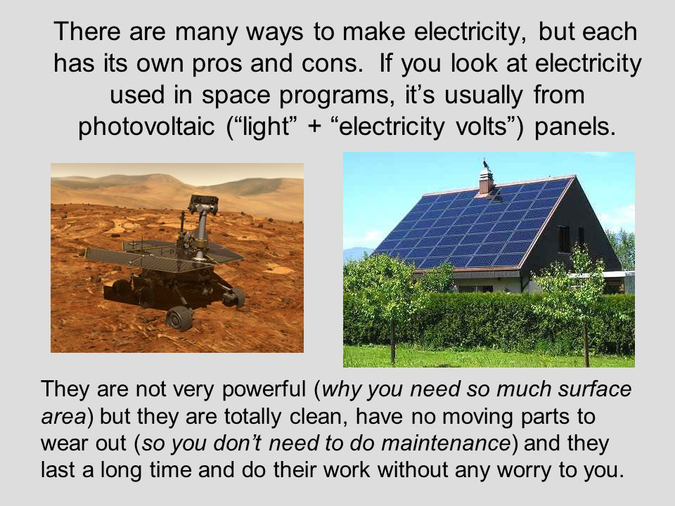 There are many ways to make electricity, but each has its own pros and cons. If you look at electricity used in space programs, it's usually from photovoltaic ( light + electricity volts ) panels.