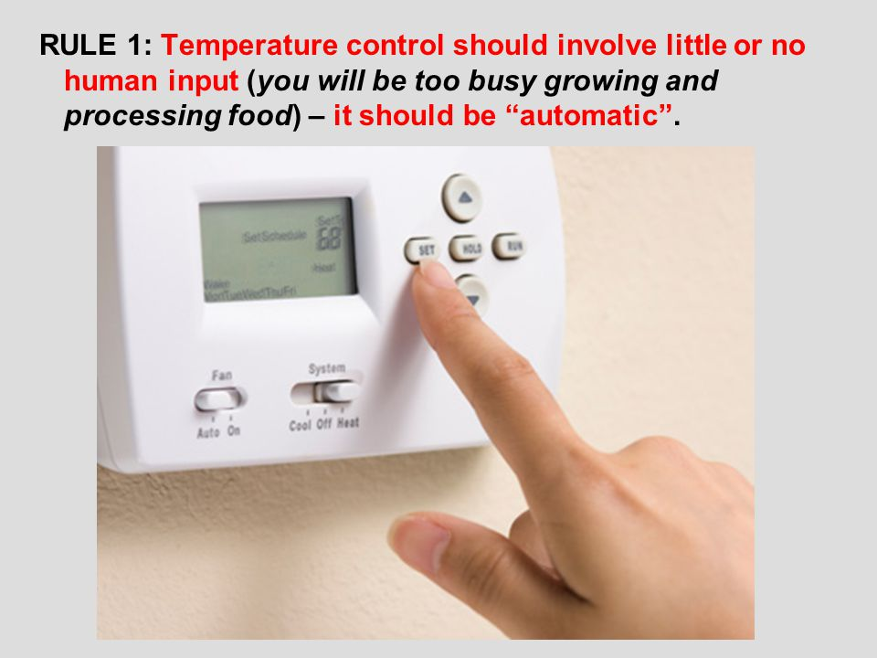 RULE 1: Temperature control should involve little or no human input (you will be too busy growing and processing food) – it should be automatic .