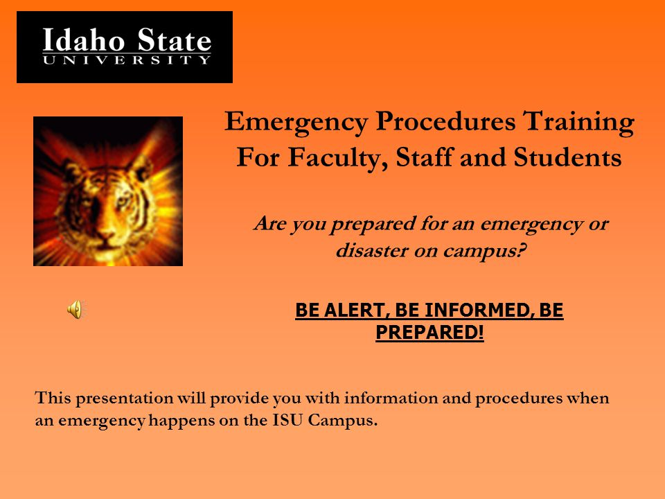 Emergency Procedures Training For Faculty, Staff and Students Are you prepared for an emergency or disaster on campus BE ALERT, BE INFORMED, BE PREPARED!
