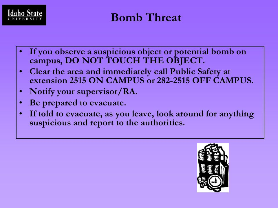 Bomb Threat If you observe a suspicious object or potential bomb on campus, DO NOT TOUCH THE OBJECT.