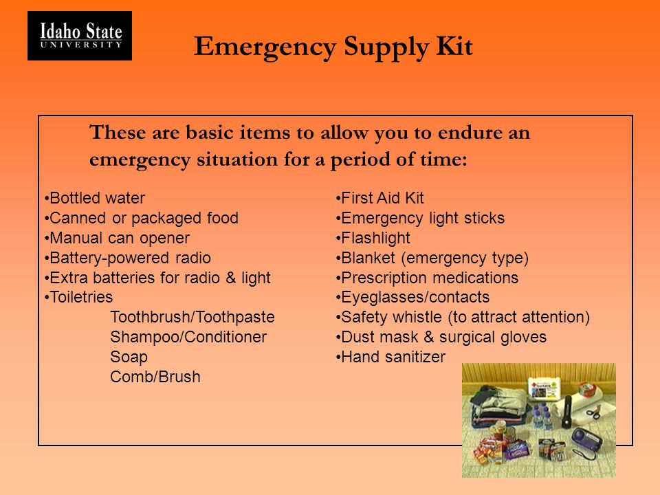 Emergency Supply Kit These are basic items to allow you to endure an emergency situation for a period of time: