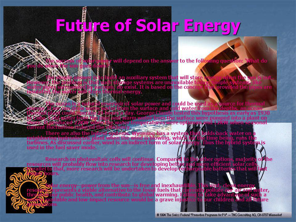 Future of Solar Energy The success of solar power will depend on the answer to the following question: What do you do when the sun goes down
