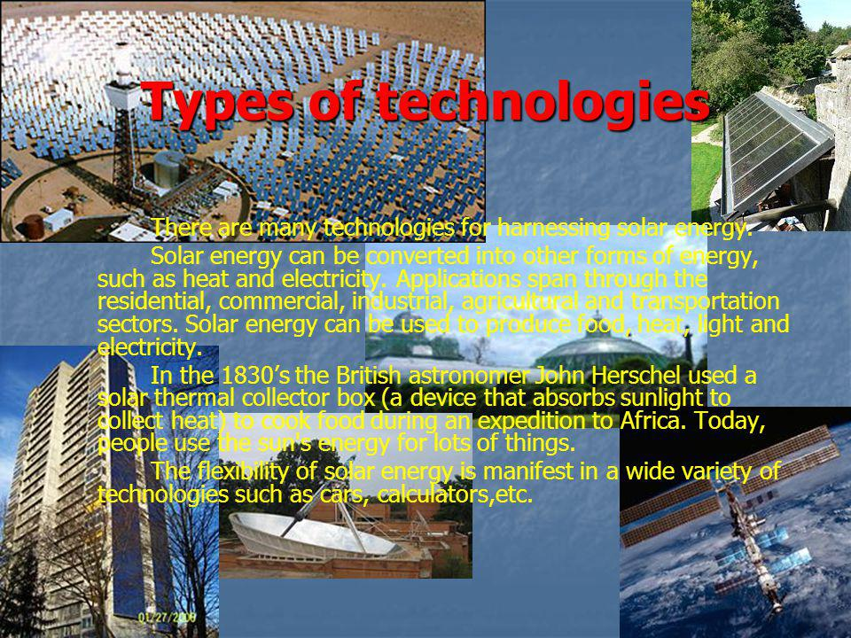 Types of technologies There are many technologies for harnessing solar energy.